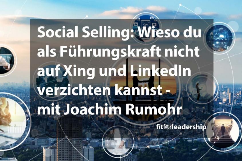 Social Selling: Wieso du als Führungskraft nicht auf Xing und LinkedIn verzichten kannst - mit Joachim Rumohr